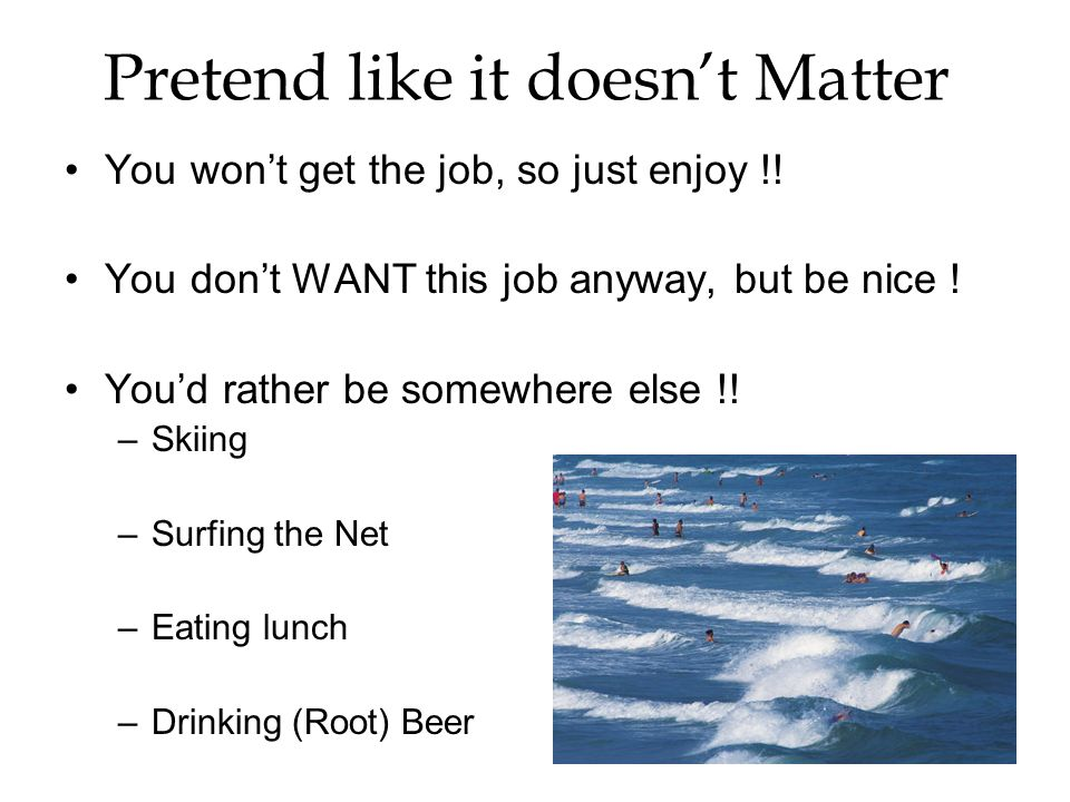 Pretend like it doesnt Matter You wont get the job, so just enjoy !.