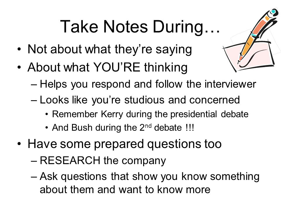 Take Notes During… Not about what theyre saying About what YOURE thinking –Helps you respond and follow the interviewer –Looks like youre studious and concerned Remember Kerry during the presidential debate And Bush during the 2 nd debate !!.