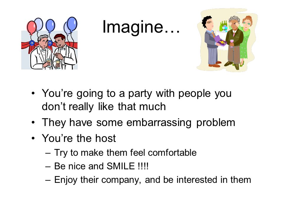 Imagine… Youre going to a party with people you dont really like that much They have some embarrassing problem Youre the host –Try to make them feel comfortable –Be nice and SMILE !!!.