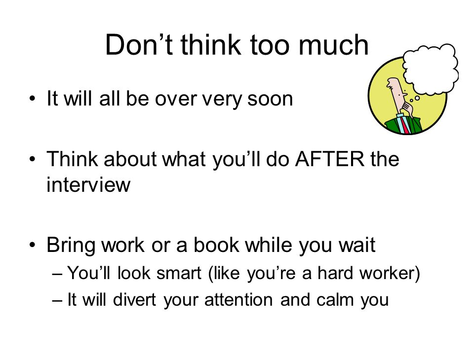 Dont think too much It will all be over very soon Think about what youll do AFTER the interview Bring work or a book while you wait –Youll look smart (like youre a hard worker) –It will divert your attention and calm you
