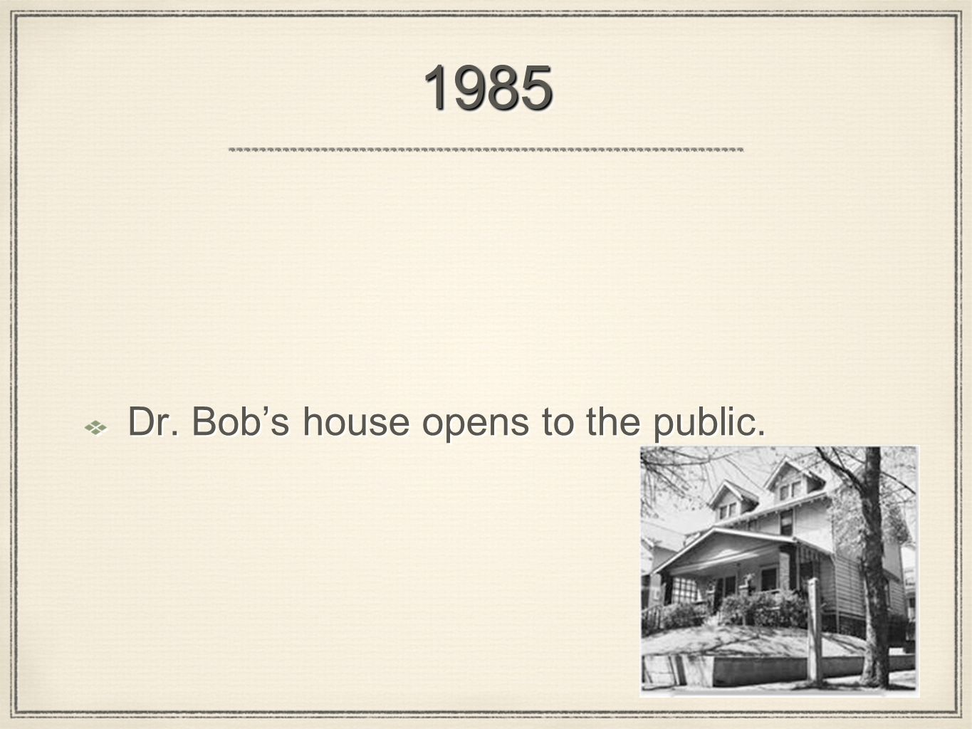 19851985 Dr. Bobs house opens to the public.