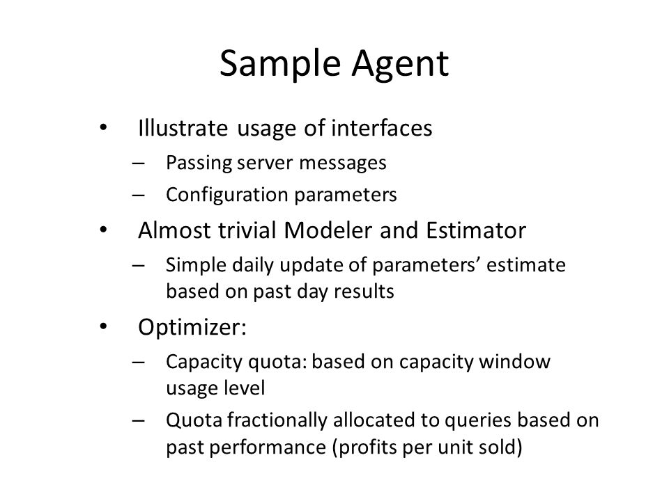 Sample Agent Illustrate usage of interfaces – Passing server messages – Configuration parameters Almost trivial Modeler and Estimator – Simple daily update of parameters estimate based on past day results Optimizer: – Capacity quota: based on capacity window usage level – Quota fractionally allocated to queries based on past performance (profits per unit sold)