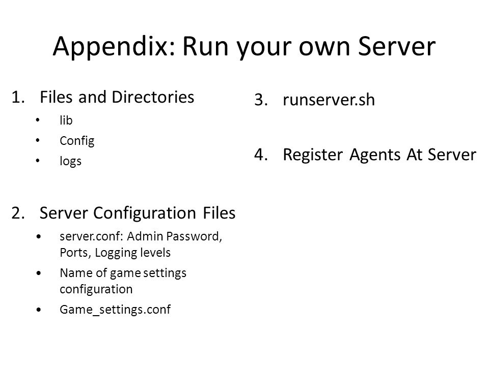 Appendix: Run your own Server 1.Files and Directories lib Config logs 2.Server Configuration Files server.conf: Admin Password, Ports, Logging levels Name of game settings configuration Game_settings.conf 3.runserver.sh 4.Register Agents At Server