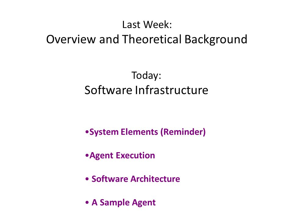 Last Week: Overview and Theoretical Background Today: Software Infrastructure System Elements (Reminder) Agent Execution Software Architecture A Sample Agent