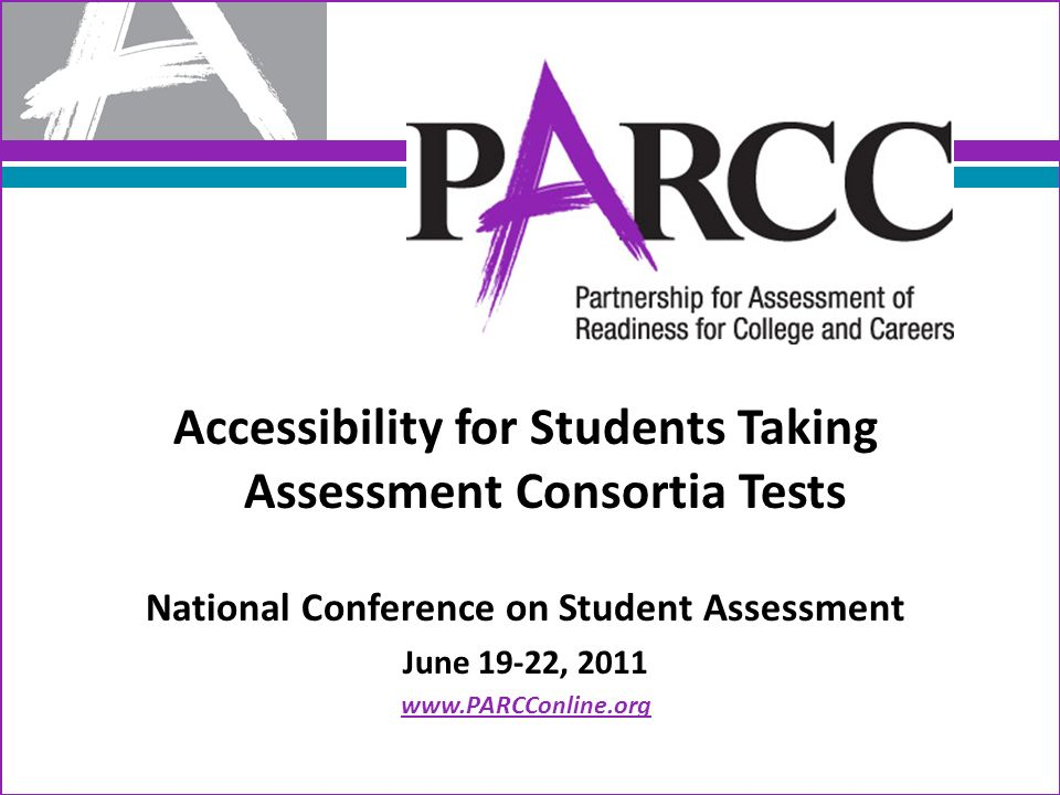 Accessibility for Students Taking Assessment Consortia Tests National Conference on Student Assessment June 19-22, 2011 www.PARCConline.org