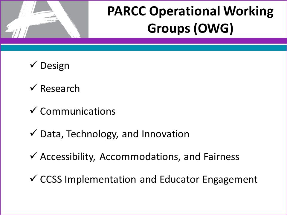 Design Research Communications Data, Technology, and Innovation Accessibility, Accommodations, and Fairness CCSS Implementation and Educator Engagement PARCC Operational Working Groups (OWG)