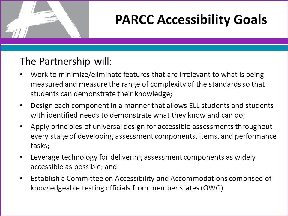PARCC Accessibility Goals The Partnership will: Work to minimize/eliminate features that are irrelevant to what is being measured and measure the range of complexity of the standards so that students can demonstrate their knowledge; Design each component in a manner that allows ELL students and students with identified needs to demonstrate what they know and can do; Apply principles of universal design for accessible assessments throughout every stage of developing assessment components, items, and performance tasks; Leverage technology for delivering assessment components as widely accessible as possible; and Establish a Committee on Accessibility and Accommodations comprised of knowledgeable testing officials from member states (OWG).