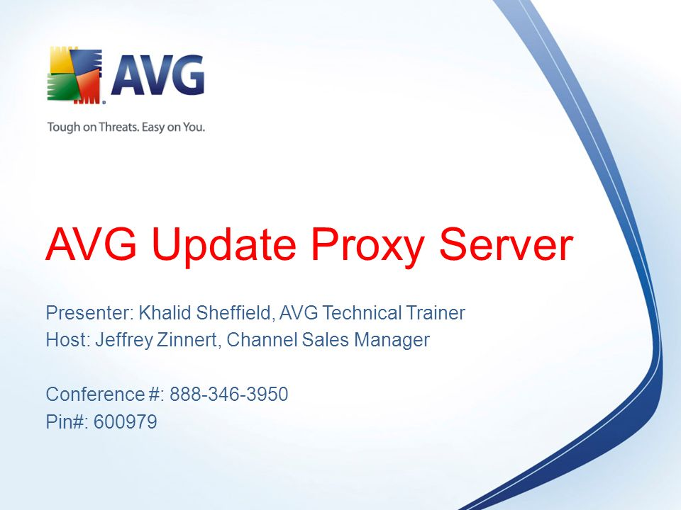 AVG Update Proxy Server Presenter: Khalid Sheffield, AVG Technical Trainer Host: Jeffrey Zinnert, Channel Sales Manager Conference #: Pin#: