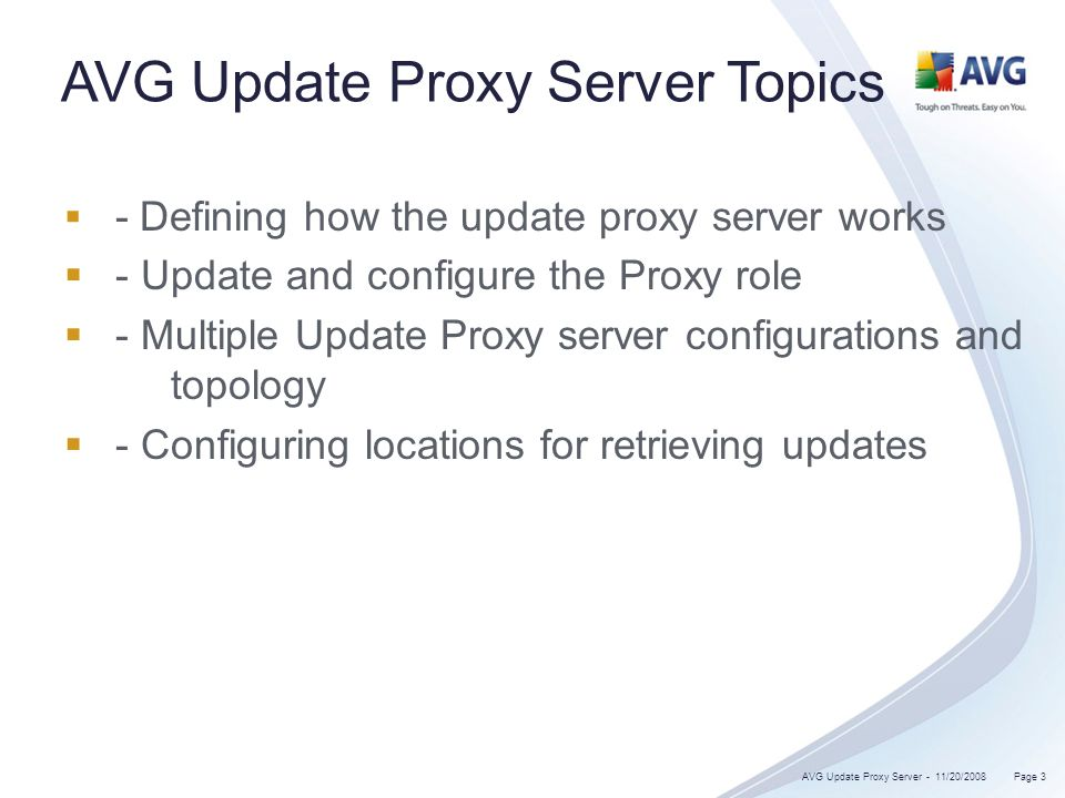 AVG Update Proxy Server Topics - Defining how the update proxy server works - Update and configure the Proxy role - Multiple Update Proxy server configurations and topology - Configuring locations for retrieving updates 11/20/2008 Page 3AVG Update Proxy Server -