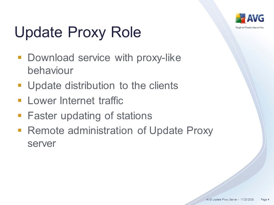 4 Update Proxy Role Download service with proxy-like behaviour Update distribution to the clients Lower Internet traffic Faster updating of stations Remote administration of Update Proxy server 11/20/2008 Page 4AVG Update Proxy Server -