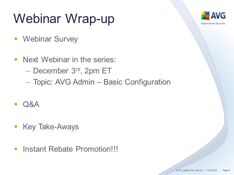 Webinar Wrap-up Webinar Survey Next Webinar in the series: –December 3 rd, 2pm ET –Topic: AVG Admin – Basic Configuration Q&A Key Take-Aways Instant Rebate Promotion!!.