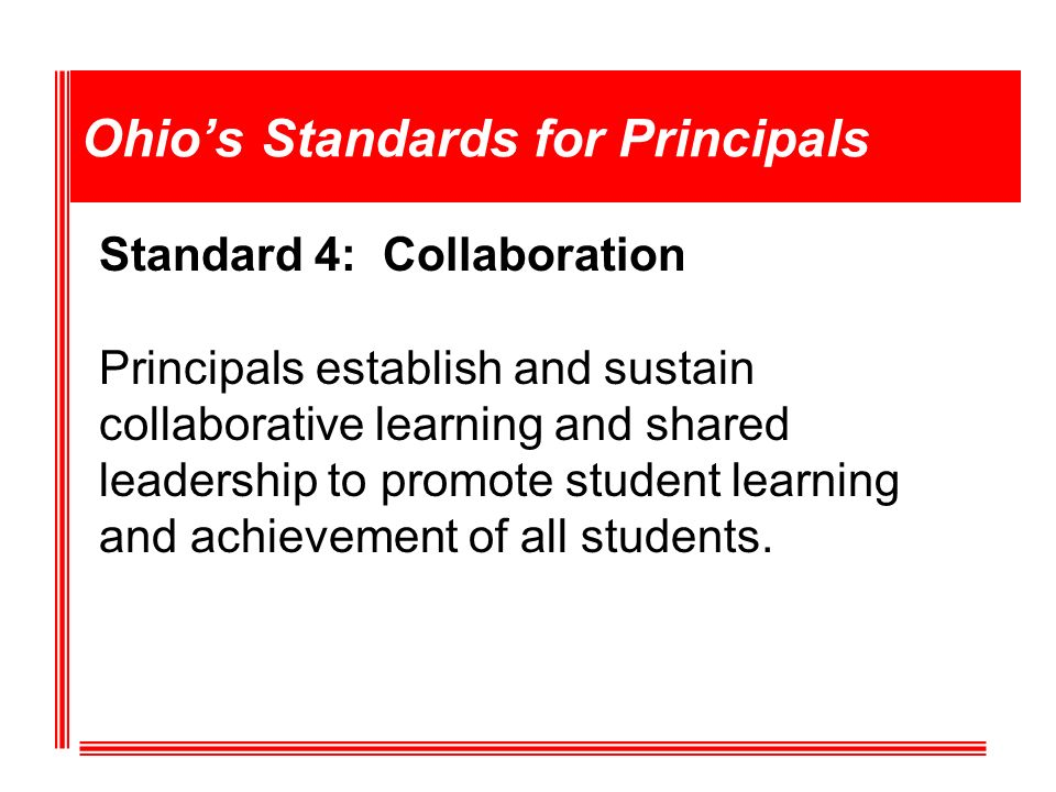 Ohios Standards for Principals Standard 4: Collaboration Principals establish and sustain collaborative learning and shared leadership to promote student learning and achievement of all students.