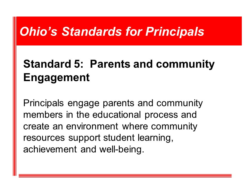 Ohios Standards for Principals Standard 5: Parents and community Engagement Principals engage parents and community members in the educational process and create an environment where community resources support student learning, achievement and well-being.