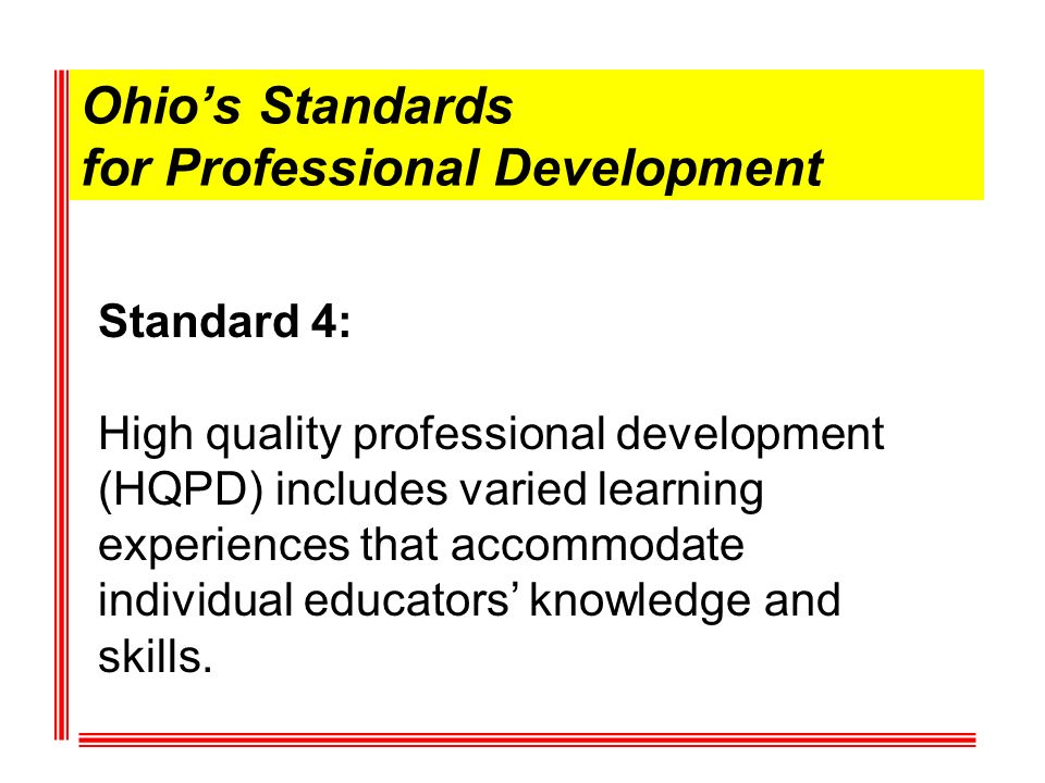 Ohios Standards for Professional Development Standard 4: High quality professional development (HQPD) includes varied learning experiences that accommodate individual educators knowledge and skills.
