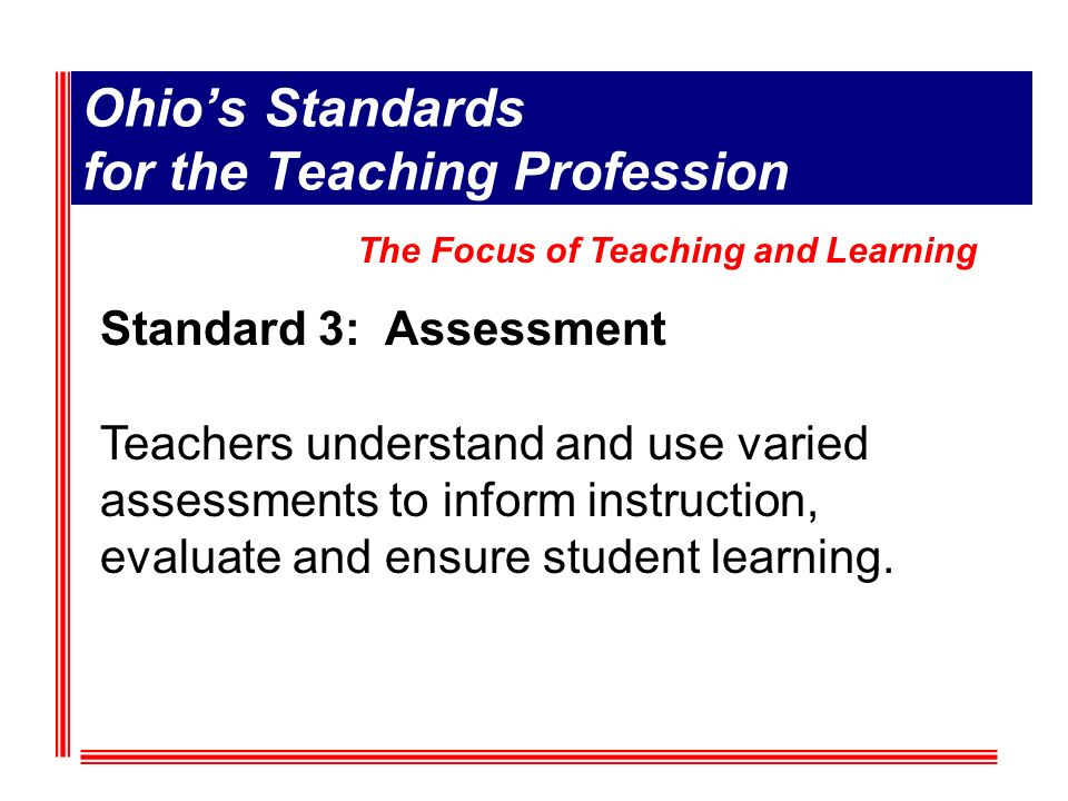 Ohios Standards for the Teaching Profession Standard 3: Assessment Teachers understand and use varied assessments to inform instruction, evaluate and ensure student learning.