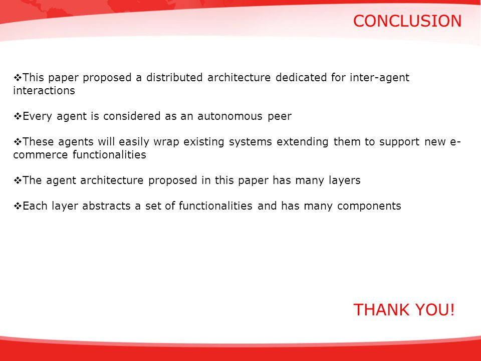 CONCLUSION This paper proposed a distributed architecture dedicated for inter-agent interactions Every agent is considered as an autonomous peer These agents will easily wrap existing systems extending them to support new e- commerce functionalities The agent architecture proposed in this paper has many layers Each layer abstracts a set of functionalities and has many components THANK YOU!
