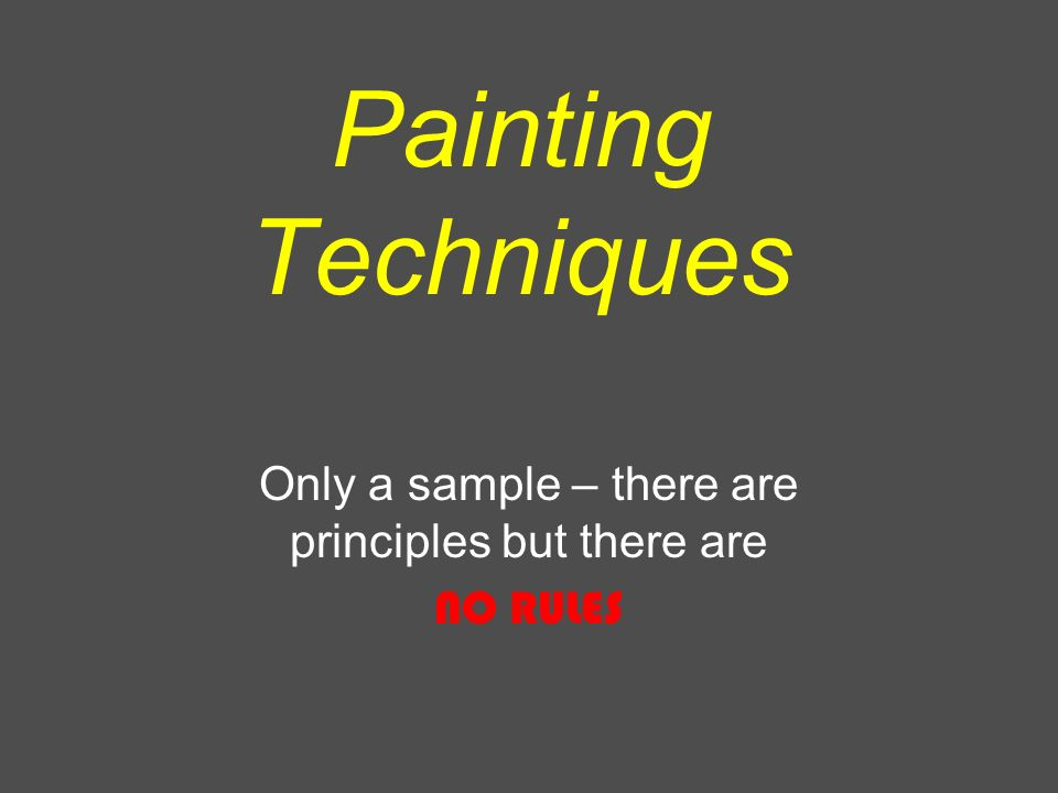 Painting Techniques Only a sample – there are principles but there are NO RULES