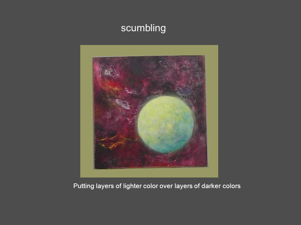 scumbling Putting layers of lighter color over layers of darker colors