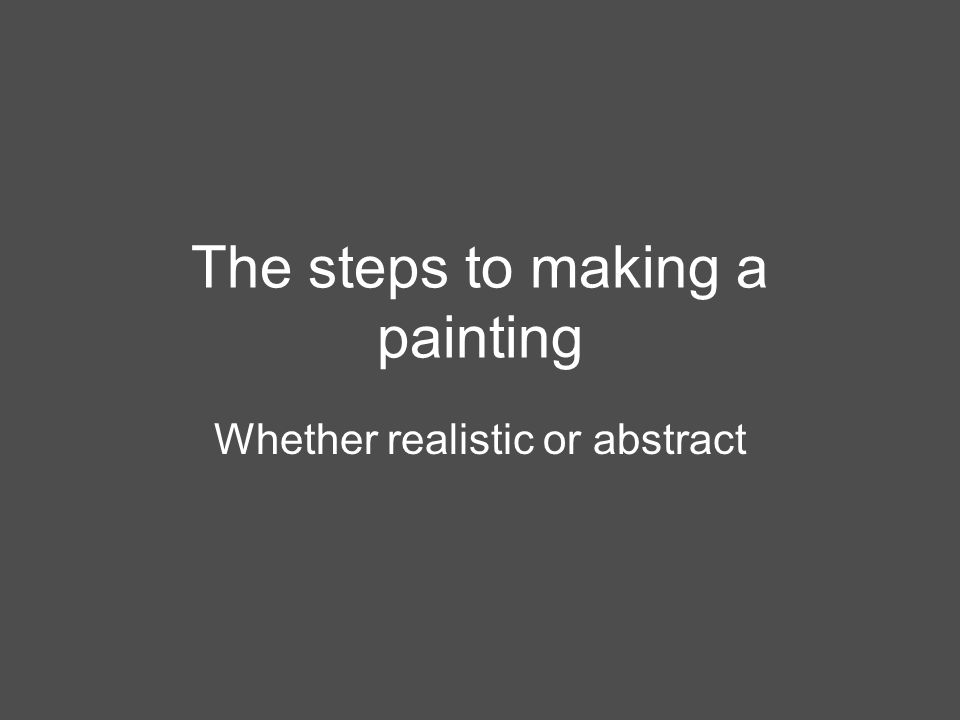The steps to making a painting Whether realistic or abstract