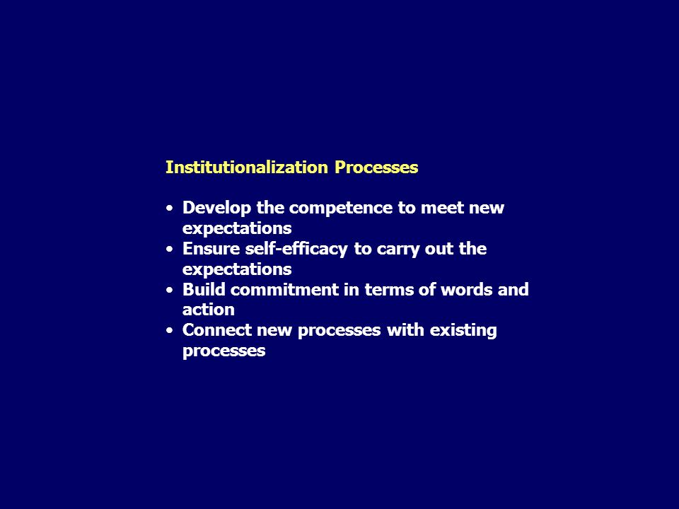 Institutionalization Processes Develop the competence to meet new expectations Ensure self-efficacy to carry out the expectations Build commitment in terms of words and action Connect new processes with existing processes