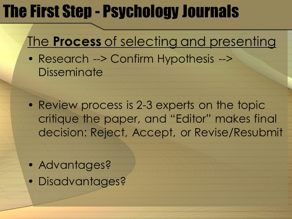 The First Step - Psychology Journals The Process of selecting and presenting Research --> Confirm Hypothesis --> Disseminate Review process is 2-3 experts on the topic critique the paper, and Editor makes final decision: Reject, Accept, or Revise/Resubmit Advantages.