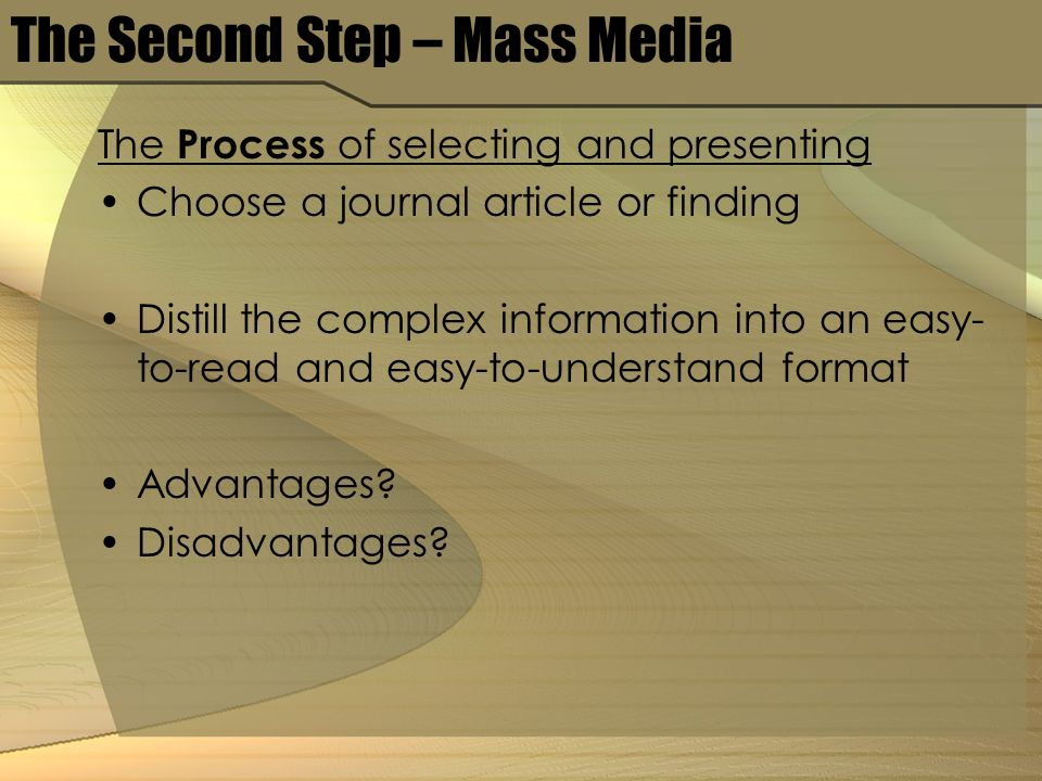 The Second Step – Mass Media The Process of selecting and presenting Choose a journal article or finding Distill the complex information into an easy- to-read and easy-to-understand format Advantages.