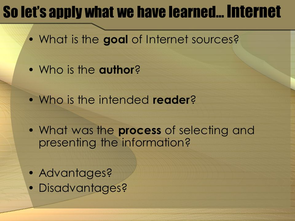 So lets apply what we have learned… Internet What is the goal of Internet sources.