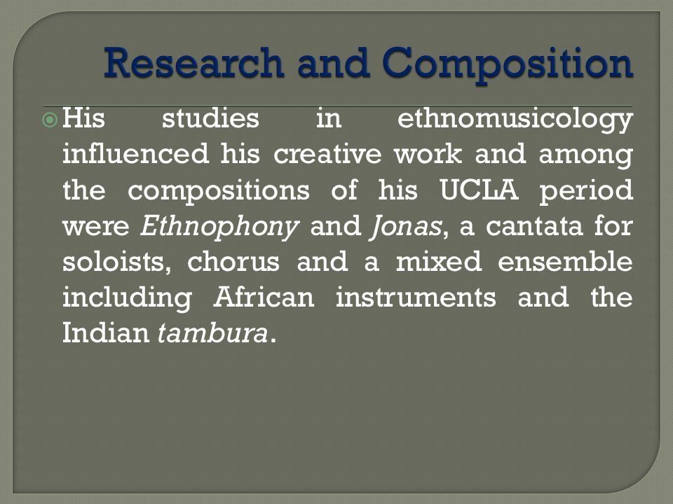 His studies in ethnomusicology influenced his creative work and among the compositions of his UCLA period were Ethnophony and Jonas, a cantata for soloists, chorus and a mixed ensemble including African instruments and the Indian tambura.