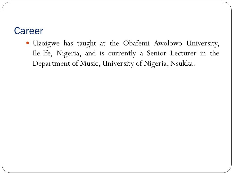 Career Uzoigwe has taught at the Obafemi Awolowo University, Ile Ife, Nigeria, and is currently a Senior Lecturer in the Department of Music, University of Nigeria, Nsukka.