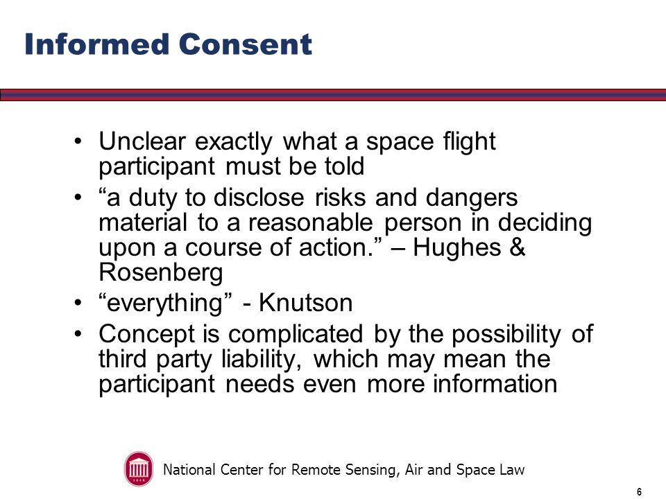 National Center for Remote Sensing, Air and Space Law 5 Informed Consent Keystone to risk shifting Space flight participant is to be informed of all the risk and consent in writing This results in the assumption of risk by the space flight participant Space Flight Participant also assumes possible third party liability