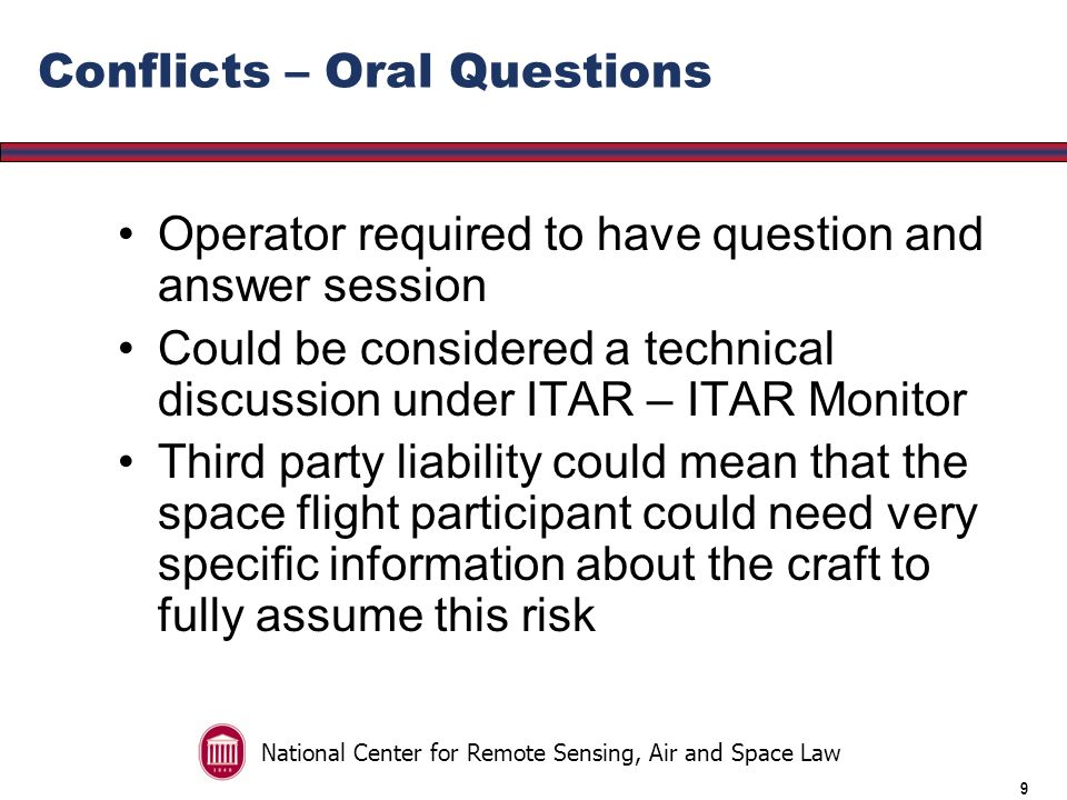 National Center for Remote Sensing, Air and Space Law 8 Conflicts – Training Operator must give safety training to the participants Participants take part in flight Different from passengers Safety information about a launch is included without exception under ITAR