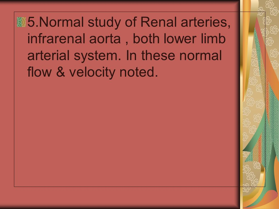 5.Normal study of Renal arteries, infrarenal aorta, both lower limb arterial system.
