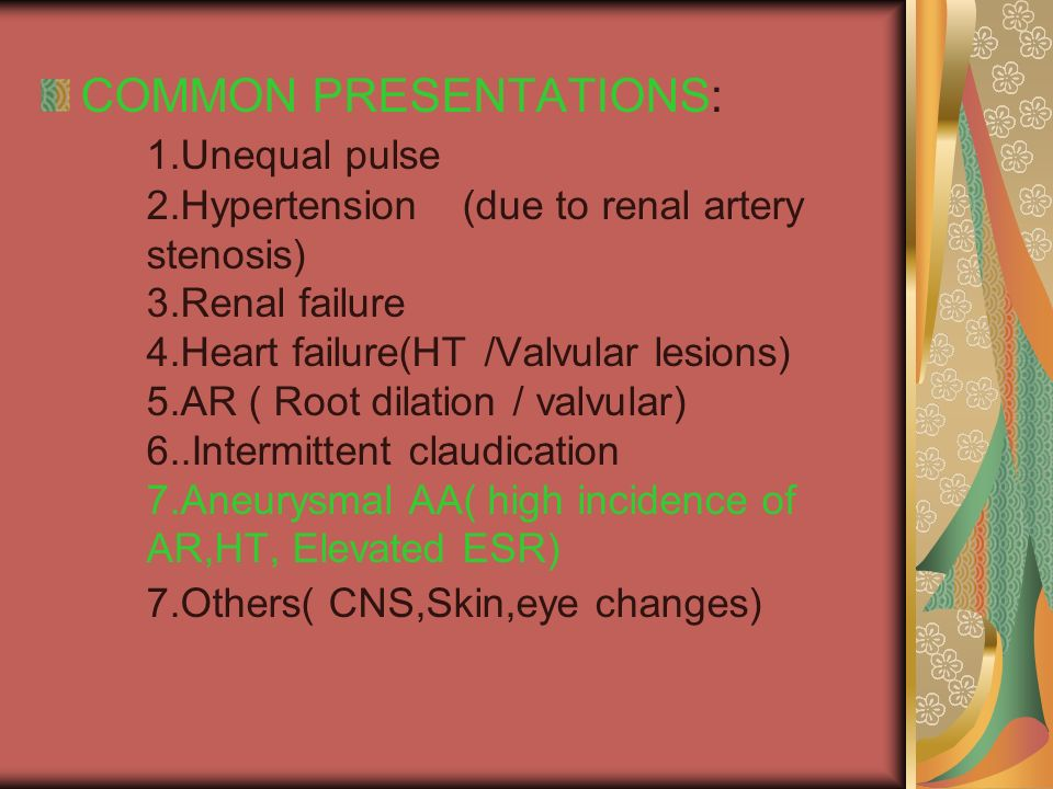 COMMON PRESENTATIONS: 1.Unequal pulse 2.Hypertension(due to renal artery stenosis) 3.Renal failure 4.Heart failure(HT /Valvular lesions) 5.AR ( Root dilation / valvular) 6..Intermittent claudication 7.Aneurysmal AA( high incidence of AR,HT, Elevated ESR) 7.Others( CNS,Skin,eye changes)