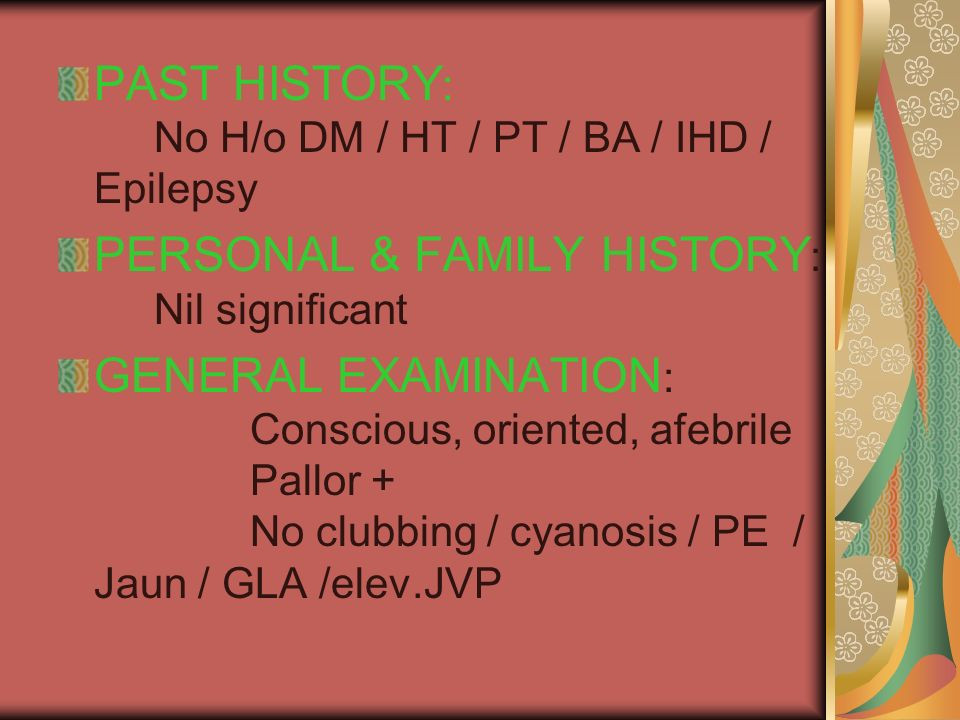 PAST HISTORY : No H/o DM / HT / PT / BA / IHD / Epilepsy PERSONAL & FAMILY HISTORY : Nil significant GENERAL EXAMINATION : Conscious, oriented, afebrile Pallor + No clubbing / cyanosis / PE / Jaun / GLA /elev.JVP