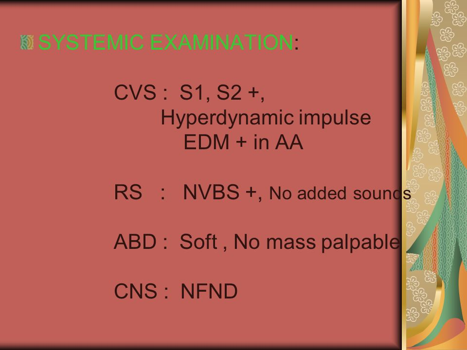 SYSTEMIC EXAMINATION: CVS : S1, S2 +, Hyperdynamic impulse EDM + in AA RS : NVBS +, No added sounds ABD : Soft, No mass palpable CNS : NFND