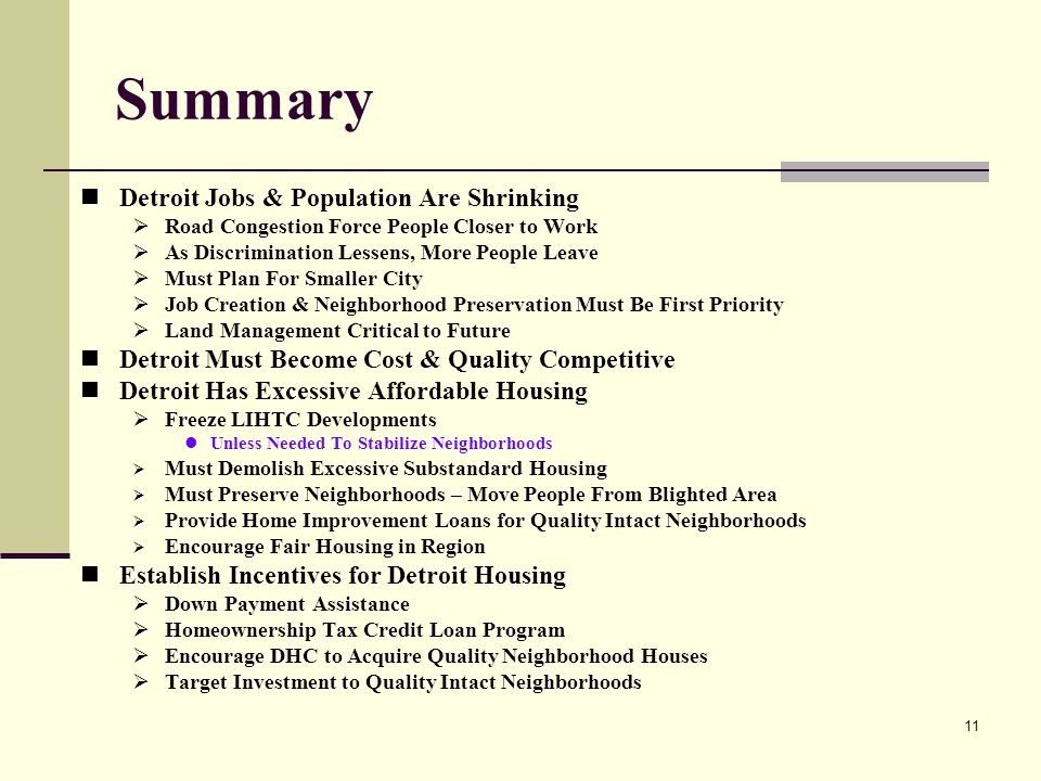 11 Summary Detroit Jobs & Population Are Shrinking Road Congestion Force People Closer to Work As Discrimination Lessens, More People Leave Must Plan For Smaller City Job Creation & Neighborhood Preservation Must Be First Priority Land Management Critical to Future Detroit Must Become Cost & Quality Competitive Detroit Has Excessive Affordable Housing Freeze LIHTC Developments Unless Needed To Stabilize Neighborhoods Must Demolish Excessive Substandard Housing Must Preserve Neighborhoods – Move People From Blighted Area Provide Home Improvement Loans for Quality Intact Neighborhoods Encourage Fair Housing in Region Establish Incentives for Detroit Housing Down Payment Assistance Homeownership Tax Credit Loan Program Encourage DHC to Acquire Quality Neighborhood Houses Target Investment to Quality Intact Neighborhoods