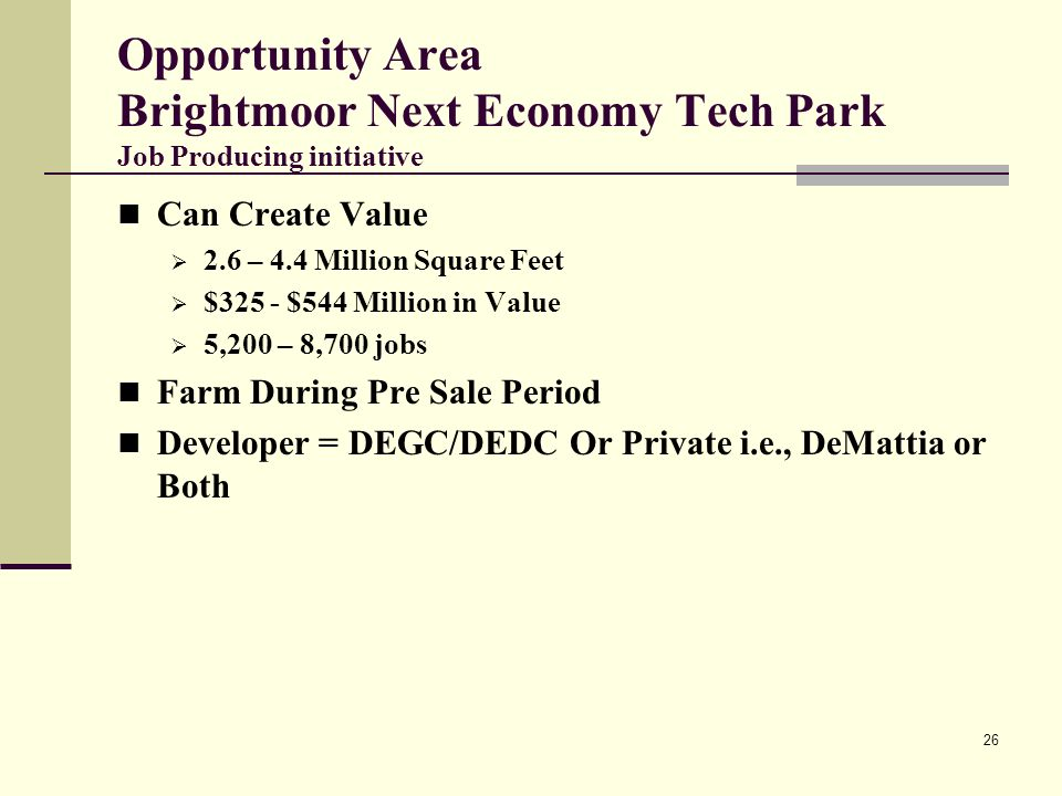 26 Opportunity Area Brightmoor Next Economy Tech Park Job Producing initiative Can Create Value 2.6 – 4.4 Million Square Feet $325 - $544 Million in Value 5,200 – 8,700 jobs Farm During Pre Sale Period Developer = DEGC/DEDC Or Private i.e., DeMattia or Both