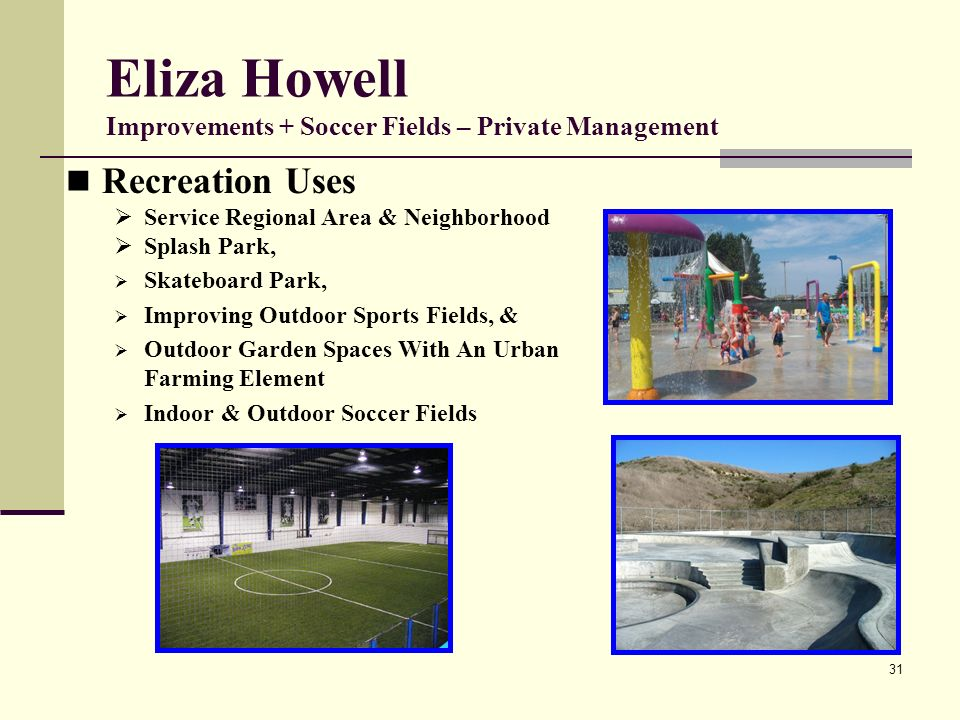 31 Eliza Howell Improvements + Soccer Fields – Private Management Recreation Uses Service Regional Area & Neighborhood Splash Park, Skateboard Park, Improving Outdoor Sports Fields, & Outdoor Garden Spaces With An Urban Farming Element Indoor & Outdoor Soccer Fields