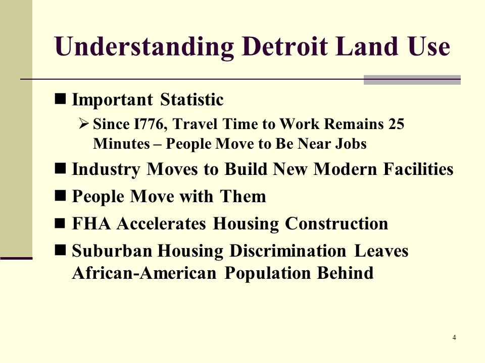 4 Understanding Detroit Land Use Important Statistic Since I776, Travel Time to Work Remains 25 Minutes – People Move to Be Near Jobs Industry Moves to Build New Modern Facilities People Move with Them FHA Accelerates Housing Construction Suburban Housing Discrimination Leaves African-American Population Behind