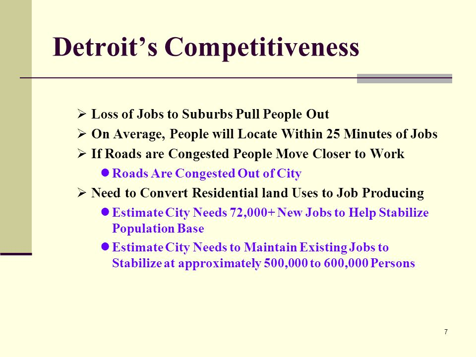 7 Detroits Competitiveness Loss of Jobs to Suburbs Pull People Out On Average, People will Locate Within 25 Minutes of Jobs If Roads are Congested People Move Closer to Work Roads Are Congested Out of City Need to Convert Residential land Uses to Job Producing Estimate City Needs 72,000+ New Jobs to Help Stabilize Population Base Estimate City Needs to Maintain Existing Jobs to Stabilize at approximately 500,000 to 600,000 Persons