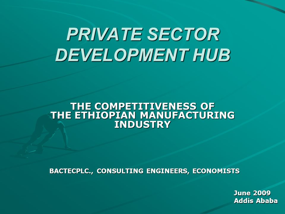 PRIVATE SECTOR DEVELOPMENT HUB THE COMPETITIVENESS OF THE ETHIOPIAN MANUFACTURING INDUSTRY BACTECPLC., CONSULTING ENGINEERS, ECONOMISTS June 2009 Addis Ababa
