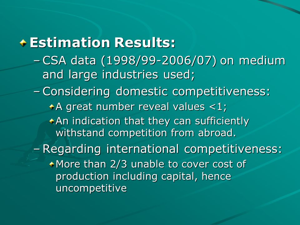 Estimation Results: –CSA data (1998/ /07) on medium and large industries used; –Considering domestic competitiveness: A great number reveal values <1; An indication that they can sufficiently withstand competition from abroad.