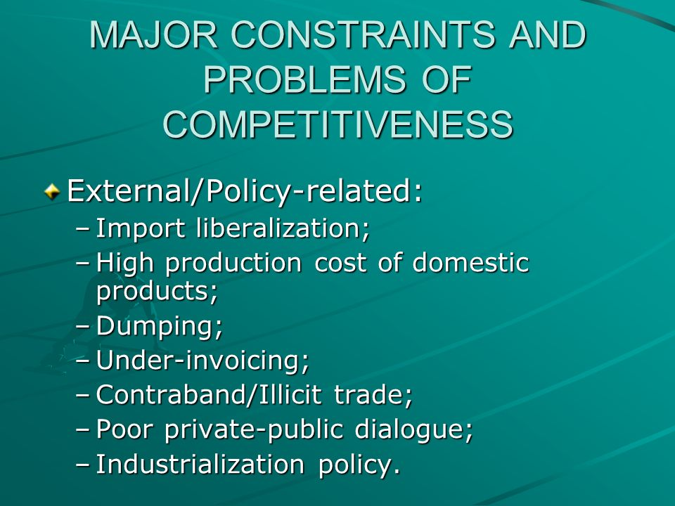 MAJOR CONSTRAINTS AND PROBLEMS OF COMPETITIVENESS External/Policy-related: –Import liberalization; –High production cost of domestic products; –Dumping; –Under-invoicing; –Contraband/Illicit trade; –Poor private-public dialogue; –Industrialization policy.