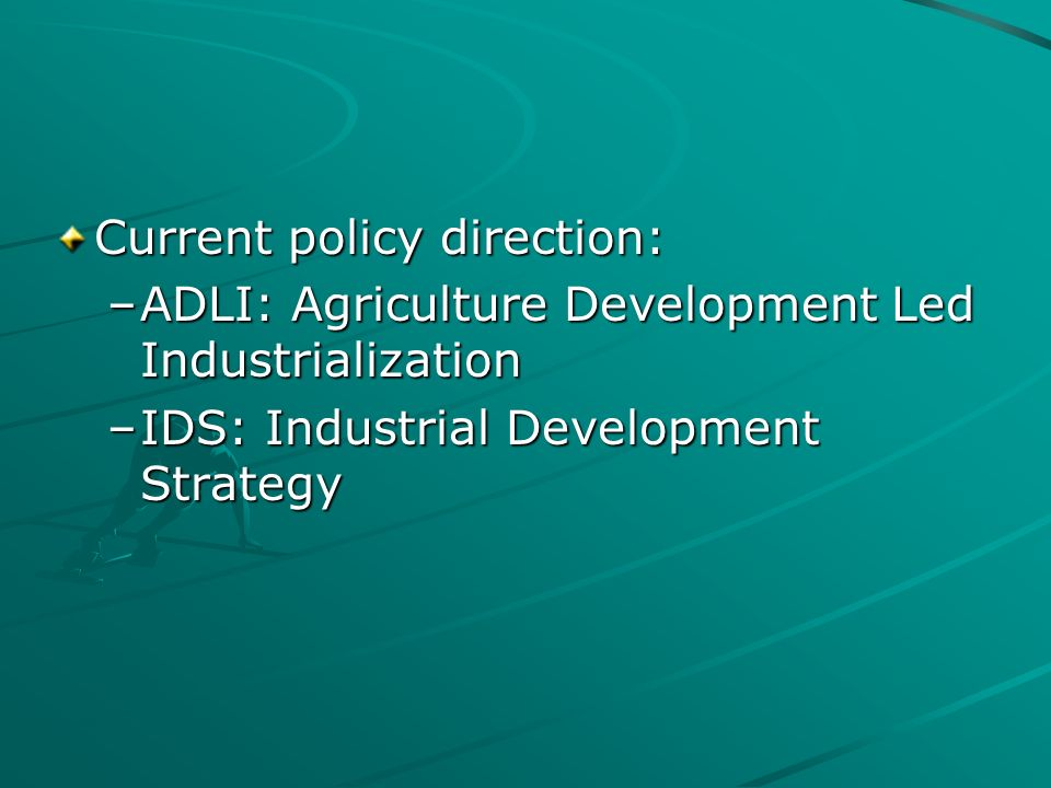 Current policy direction: –ADLI: Agriculture Development Led Industrialization –IDS: Industrial Development Strategy