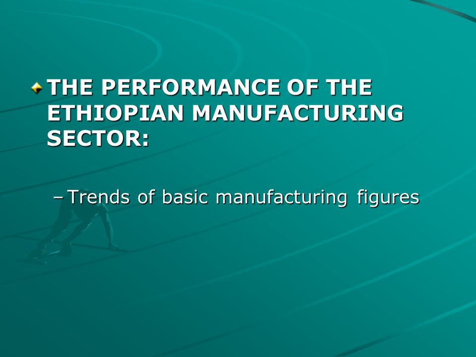 THE PERFORMANCE OF THE ETHIOPIAN MANUFACTURING SECTOR: –Trends of basic manufacturing figures