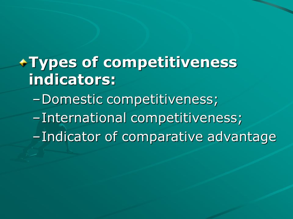 Types of competitiveness indicators: –Domestic competitiveness; –International competitiveness; –Indicator of comparative advantage