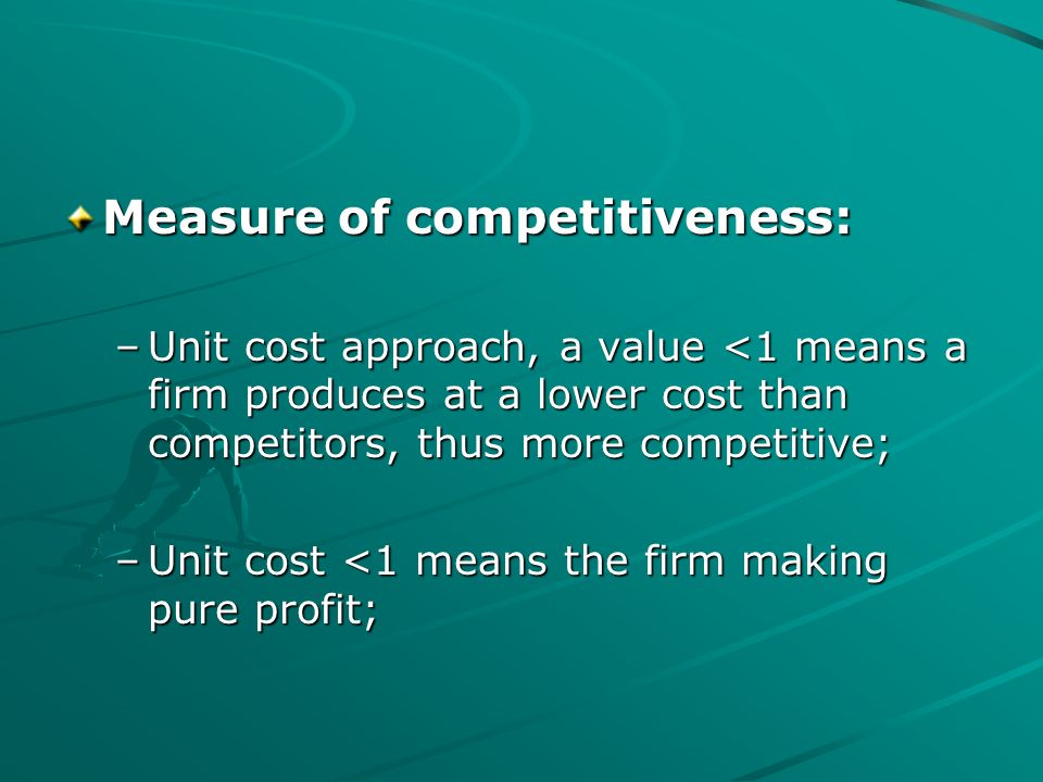 Measure of competitiveness: –Unit cost approach, a value <1 means a firm produces at a lower cost than competitors, thus more competitive; –Unit cost <1 means the firm making pure profit;