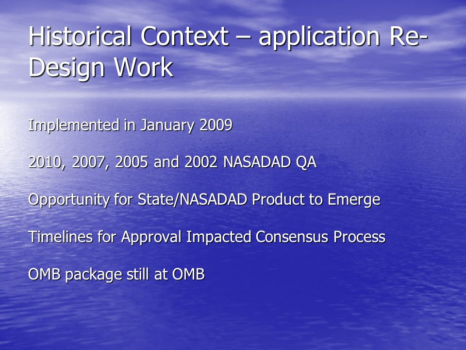 Historical Context – application Re- Design Work Implemented in January , 2007, 2005 and 2002 NASADAD QA Opportunity for State/NASADAD Product to Emerge Timelines for Approval Impacted Consensus Process OMB package still at OMB