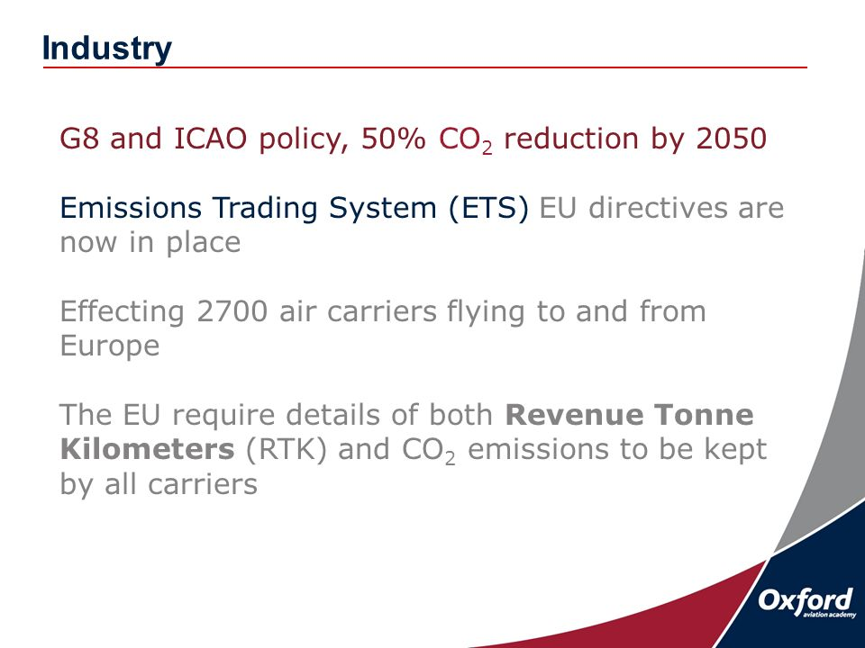 Industry G8 and ICAO policy, 50% CO 2 reduction by 2050 Emissions Trading System (ETS) EU directives are now in place Effecting 2700 air carriers flying to and from Europe The EU require details of both Revenue Tonne Kilometers (RTK) and CO 2 emissions to be kept by all carriers