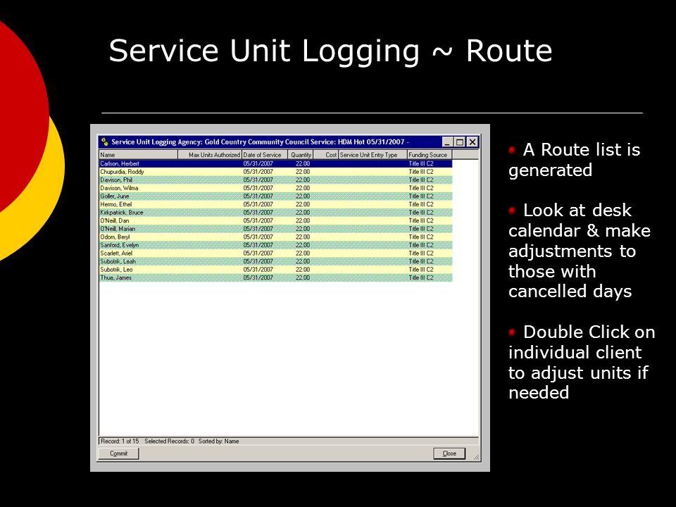 Service Unit Logging ~ Route A Route list is generated Look at desk calendar & make adjustments to those with cancelled days Double Click on individual client to adjust units if needed